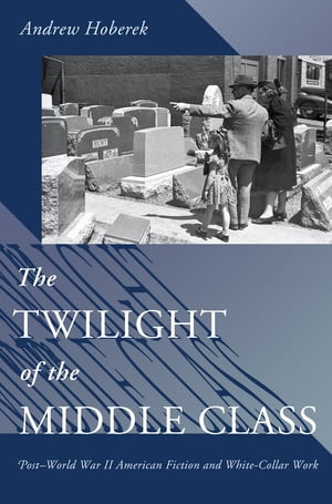 The Twilight of the Middle Class Post-World War II American Fiction and White-Collar Work