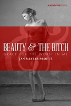 Beauty and the Bitch: Grace for the Worst in Me by Jan Meyers Proett