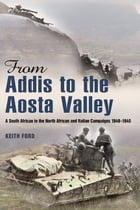 From Addis to the Aosta Valley: A South African in the North African and Italian Campaigns 1940-45 by Keith Ford