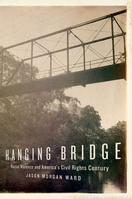 Book Hanging Bridge: Racial Violence and America's Civil Rights Century by Jason Morgan Ward
