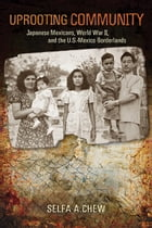 Uprooting Community: Japanese Mexicans, World War II, and the U.S.-Mexico Borderlands by Selfa A. Chew