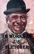 16 Works of J. S. Fletcher by J. S. Fletcher