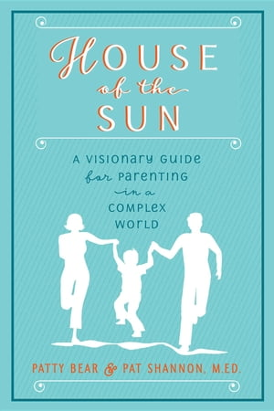 House of the Sun: A Visionary Guide for Parenting in a Complex World