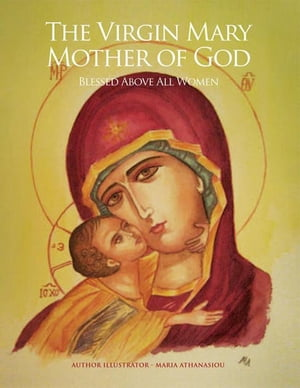 The Virgin Mary Mother of God: Blessed Above All Women by Maria Athanasiou