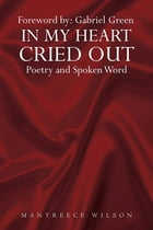 In My Heart Cried Out: Spoken Word Poetry by Mantreece Wilson