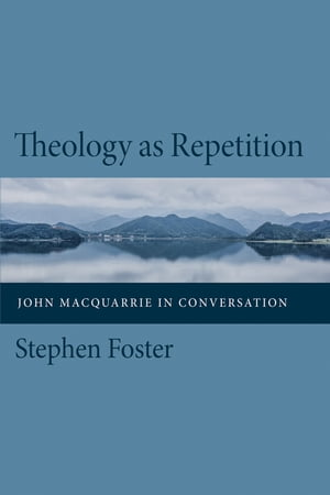 Theology as Repetition: John Macquarrie in Conversation by Stephen Foster