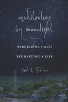 Architecture by Moonlight: Rebuilding Haiti, Redrafting a Life by Paul E. Fallon