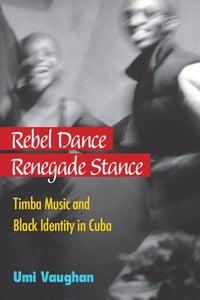 Rebel Dance, Renegade Stance: Timba Music and Black Identity in Cuba