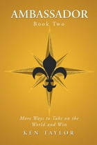 Ambassador Book Two: More Ways to Take on the World and Win by Ken Taylor