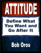 Attitude: Define What You Want and Go After It by Bob Oros