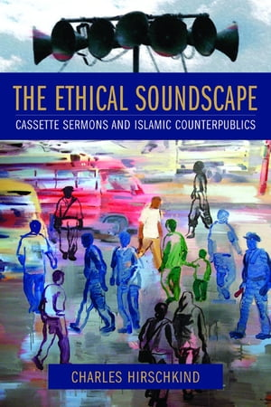 The Ethical Soundscape: Cassette Sermons and Islamic Counterpublics by Charles Hirschkind