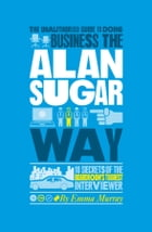 The Unauthorized Guide To Doing Business the Alan Sugar Way: 10 Secrets of the Boardroom's Toughest Interviewer by Emma  Murray