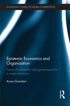 Epistemic Economics and Organization: Forms of Rationality and Governance for a Wiser Economy