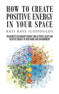 How to Create Positive Energy in Your Space: Transmute Discordant Energy and Activate Light and…