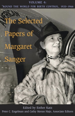 The Selected Papers of Margaret Sanger,  Volume 4 Round the World for Birth Control,  1920-1966