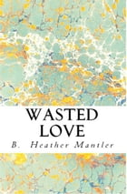 Wasted Love by B. Heather Mantler