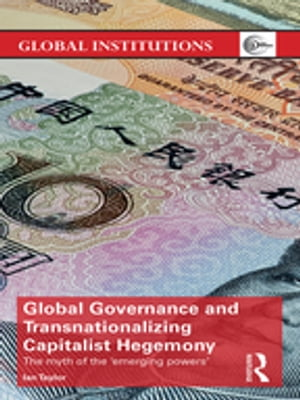 Global Governance and Transnationalizing Capitalist Hegemony The Myth of the 'Emerging Powers'