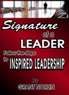 Signature of a Leader: Follow the Steps to Inspired Leadership by Grant Norlin