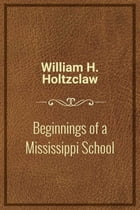 Beginnings of a Mississippi School by William H. Holtzclaw