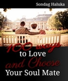 100 Ways to Love and Choose your Soulmate: A not so long life Journey of learning to find your Husband or Wife by Sondag Haluka