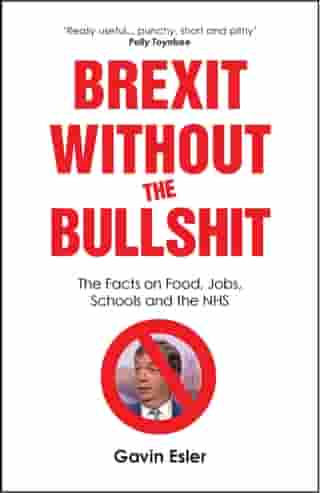 Brexit Without The Bullshit: The Facts on Food, Jobs, Schools, and the NHS by Gavin Esler