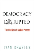 Democracy Disrupted: The Politics of Global Protest by Ivan Krastev