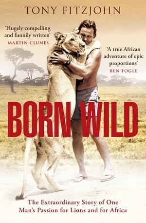 Born Wild The Extraordinary Story of One Man's Passion for Lions and for Africa.
