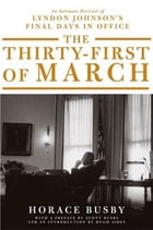 The Thirty-first of March: An Intimate Portrait of Lyndon Johnson's Final Days in Office by Horace Busby
