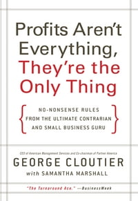 Profits Aren't Everything, They're the Only Thing: No-Nonsense Rules from the Ultimate Contrarian…