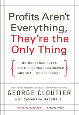 Book Profits Aren't Everything, They're the Only Thing: No-Nonsense Rules from the Ultimate Contrarian… by George Cloutier