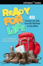 Ready for Life: 40 Practical Life Skills Your Kids Will Need to Stay Afloat by David Veerman
