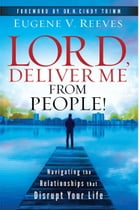 Lord, Deliver Me From People:Navigating the Relationships that Disrupt Your Life by Eugene V. Reeves