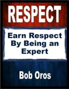 Respect: Earn Respect By Being an Expert by Bob Oros