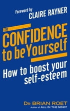 The Confidence To Be Yourself: How to boost your self-esteem by Brian Roet