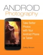 Android Photography: Take better photos with your Android phone by Colby Brown