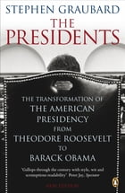 The Presidents: The Transformation of the American Presidency from Theodore Roosevelt to Barack Obama by Stephen Graubard