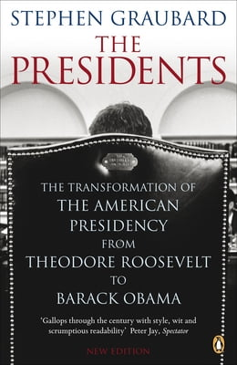 Book The Presidents: The Transformation of the American Presidency from Theodore Roosevelt to Barack… by Stephen Graubard