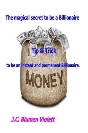 The Magical Secret To Be A Billionaire: Tip & Trick To Be An Instant And Permanent Billionaire. by J.C.Blumen Violett