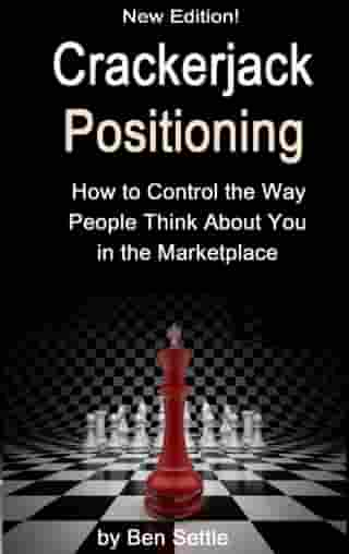 Crackerjack Positioning: How to Control the Way People Think About You in the Marketplace by Ben Settle