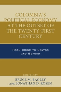Colombia's Political Economy at the Outset of the Twenty-First Century: From Uribe to Santos and…