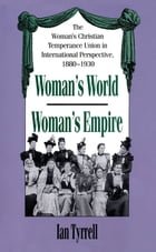 Woman's World/Woman's Empire: The Woman's Christian Temperance Union in International Perspective…