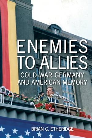 Enemies to Allies Cold War Germany and American Memory
