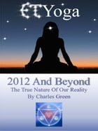 ET Yoga 2012 and Beyond: The True Nature of Reality by Charles Green
