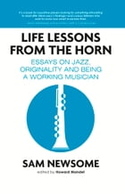 Life Lessons from the Horn: Essays On Jazz, Originality and Being a Working Musician by Sam Newsome
