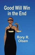 GOOD WILL WIN IN THE END by Rory R. Olsen