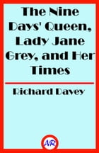 The Nine Days' Queen, Lady Jane Grey, and Her Times (Illustrated) by Richard Davey