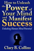How to Unleash the Power of Your Mind and Manifest Success: Unlocking Human Mind Potential by Clary B. Collins