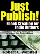 Just Publish! Ebook Creation for Indie Authors by Robert C. Worstell