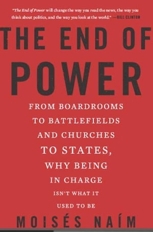 The End of Power From Boardrooms to Battlefields and Churches to States,  Why Being In Charge Isn't What It Used to Be