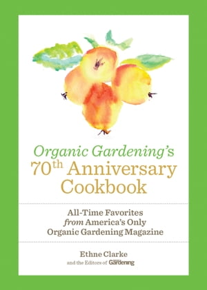 Organic Gardening's 70th Anniversary Cookbook: All-Time Favorites from America's Only Organic Gardening Magazine by Ethne Clarke